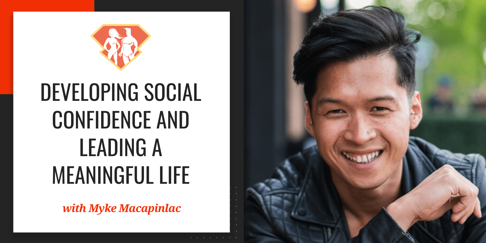 In this episode with Myke Macapinlac, we learn how to develop social confidence and how to lead a life full of meaningful relationships.
