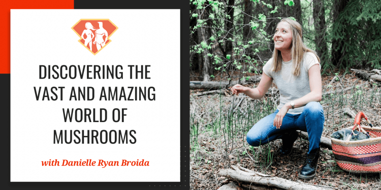 In this episode with Danielle Ryan Broida, we are discovering the vast (truly vast!) and amazing world of mushrooms and their incredible properties!