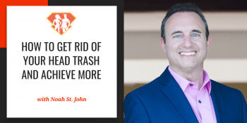 Noah St. John On How To Get Rid Of Your Head Trash And Achieve More