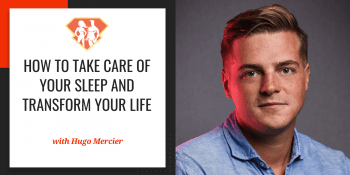 How To Take Care Of Your Sleep And Transform Your Life W/ Hugo Mercier