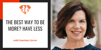 The Best Way To Be More? Have Less W/ Courtney Carver