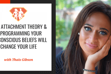 How Attachment Theory & Reprogramming Your Subconscious Beliefs Will Change Your Life W/ Thais Gibson