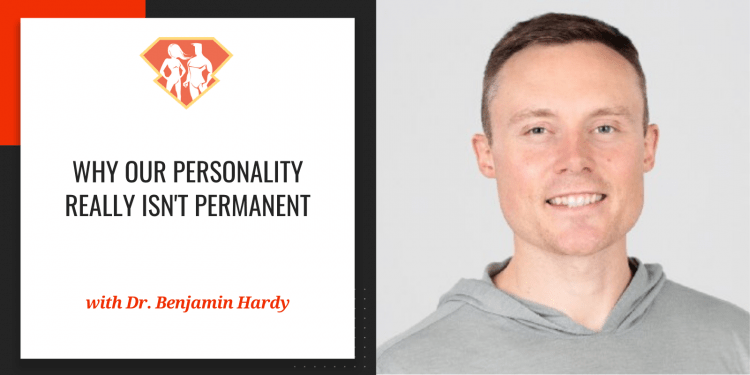 Dr. Benjamin Hardy On Why Our Personality Really Isn't Permanent