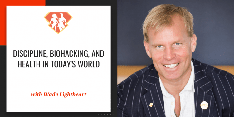 Wade Lightheart On Discipline, Biohacking, And Health In Today's World