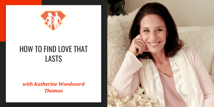 How To Find Love That Lasts w/ Katherine Woodward Thomas